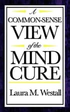 A Common Sense View of the Mind Cure ebook by Laura M. Westall