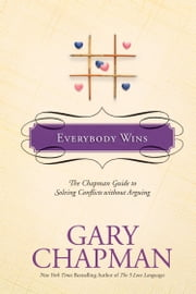 Everybody Wins - The Chapman Guide to Solving Conflicts without Arguing ebook by Gary Chapman