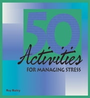 50 Activities for Managing Stress ebook by Bailey, Roy
