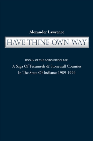 HAVE THINE OWN WAY - BOOK 4 OF THE GOINS BRICOLAGE: A Saga Of Tecumseh & Stonewall Counties In The State Of Indiana: 1989-1994 ebook by Alexander Lawrence