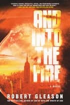 And Into the Fire - A Novel ebook by Robert Gleason