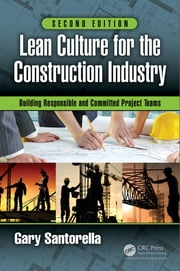 Lean Culture for the Construction Industry - Building Responsible and Committed Project Teams, Second Edition ebook by Gary Santorella