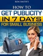 How To Get Publicity In Seven Days ebook by Ron Smith