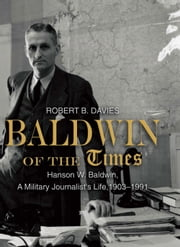 Baldwin of the Times - Hanson W. Baldwin, a Military Journalist's Life, 1903-1991 ebook by Robert  Davies