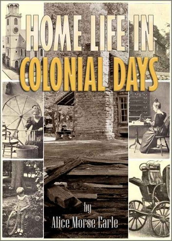 Home Life in Colonial Days - with 100 Original Illustrations (Illustrated) ebook by Alice Morse Earle