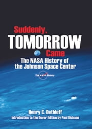 Suddenly, Tomorrow Came - The NASA History of the Johnson Space Center ebook by Henry C. Dethloff, Paul Dickson