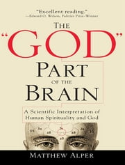 "The ""God"" Part of the Brain - A Scientific Interpretation of Human Spirituality and God ebook by Matthew Alper"