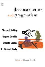 Deconstruction and Pragmatism ebook by Simon Critchley,Jacques Derrida,Ernesto Laclau,Richard Rorty,Chantal Mouffe