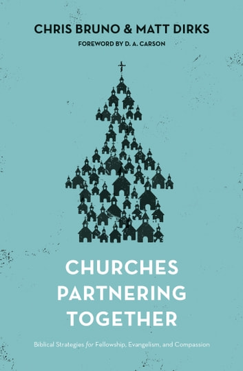 Churches Partnering Together - Biblical Strategies for Fellowship, Evangelism, and Compassion ebook by Chris Bruno,Matt Dirks