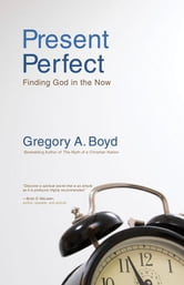 Present Perfect - Finding God in the Now ebook by Gregory A. Boyd