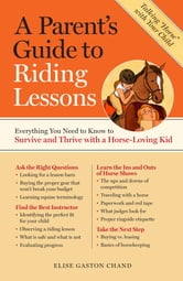 A Parent's Guide to Riding Lessons - Everything You Need to Know to Survive and Thrive with a Horse-Loving Kid ebook by Elise Gaston Chand