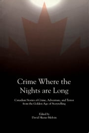 Crime Where the Nights are Long - Canadian Stories of Crime and Adventure from the Golden Age of Storytelling ebook by David Skene-Melvin