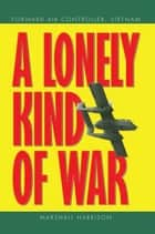 A Lonely Kind of War - Forward Air Controller, Vietnam ebook by Marshall Harrison
