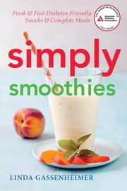 Simply Smoothies - Fresh & Fast Diabetes-Friendly Snacks & Complete Meals ebook by Linda Gassenheimer