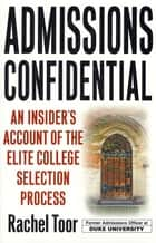 Admissions Confidential - An Insider's Account of the Elite College Selection Process ebook by Rachel Toor