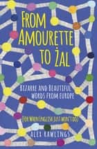 From Amourette to Żal: Bizarre and Beautiful Words from Europe - (For When English Just Won't Do) ebook by Alex Rawlings