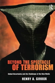 Beyond the Spectacle of Terrorism - Global Uncertainty and the Challenge of the New Media ebook by Henry A. Giroux
