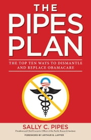 The Pipes Plan - The Top Ten Ways to Dismantle Obamacare ebook by Sally C. Pipes