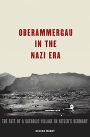 Oberammergau In The Nazi Era : The Fate Of A Catholic Village In Hitler's Germany ebook by Helena Waddy