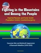 Fighting in the Mountains and Among the People: Imperial Russian and Early Soviet Population-Centric Counterinsurgency - Caucasian War and Bolshevik Suppression of Basmachi Rebellion (1919-1933) ebook by Progressive Management