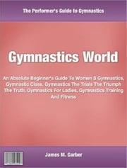 Gymnastics World - An Absolute Beginner's Guide To Women S Gymnastics, Gymnastic Class, Gymnastics The Trials The Triumph The Truth, Gymnastics For Ladies, Gymnastics Training And Fitness ebook by James M. Garber