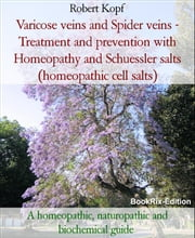 Varicose veins and Spider veins - Treatment and prevention with Homeopathy and Schuessler salts (homeopathic cell salts) - A homeopathic, naturopathic and biochemical guide ebook by Robert Kopf