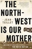The North-West Is Our Mother - The Story of Louis Riel's People, the Métis Nation ebook by Jean Teillet