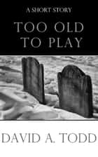 Too Old To Play ebook by David Todd