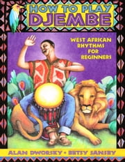 How to Play Djembe - West African Rhythms for Beginners ebook by Alan Dworsky