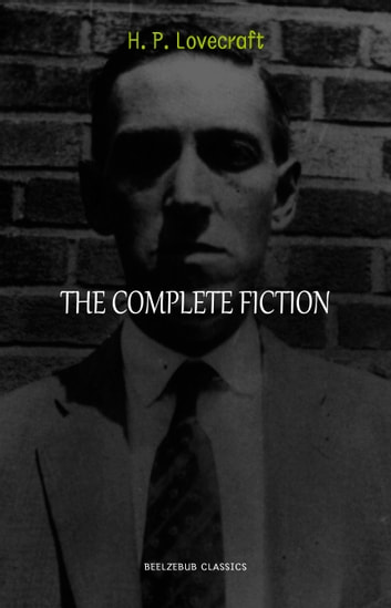 H. P. Lovecraft Collection: The Complete Fiction (The Call of Cthulhu, At the Mountains of Madness, The Shadow Over Innsmouth, The Colour Out of Space, The Case of Charles Dexter Ward, The Dunwich Horror...) ebook by H. P. Lovecraft