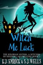 Witch Me Luck - The Kilorian Sisters: A Witches of Shadow Lake Mystery, #5 ebook by K.J. Emrick, S.J. Wells