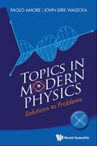 Topics in Modern Physics - Solutions to Problems ebook by Paolo Amore, John Dirk Walecka