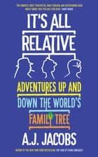 It's All Relative - Adventures Up and Down the World's Family Tree eBook by A.J. Jacobs
