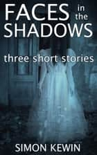 Faces in the Shadows - three ghostly short stories ebook by Simon Kewin