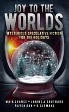 Joy to the Worlds: Mysterious Speculative Fiction for the Holidays ebook by Raven Oak, Maia Chance, Janine A. Southard,...
