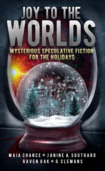 Joy to the Worlds: Mysterious Speculative Fiction for the Holidays ebook by Raven Oak,Maia Chance,Janine A. Southard,G. Clemans