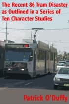The Recent 86 Tram Disaster as Outlined in a Series of Ten Character Studies ebook by Patrick O'Duffy