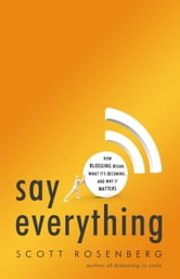 Say Everything - How Blogging Began, What It's Becoming, and Why It Matters ebook by Scott Rosenberg