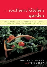 The Southern Kitchen Garden - Vegetables, Fruits, Herbs and Flowers Essential for the Southern Cook ebook by William D. Adams,Tom LeRoy