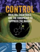 Control - MKUltra, Chemtrails and the Conspiracy to Suppress the Masses ebook by Nick Redfern