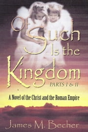 OF SUCH IS THE KINGDOM, Parts I & II, A Novel of the Christ and the Roman Empire ebook by James M. Becher