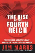 The Rise of the Fourth Reich - The Secret Societies That Threaten to Take Over America ebook by