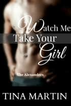 Watch Me Take Your Girl (The Alexanders Book 2) ebook by Tina Martin