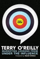 This I Know - Marketing Lessons from Under the Influence eBook by Terry O'Reilly