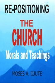 Re-positioning The Church: Morals And Teachings ebook by Moses A. Ojute