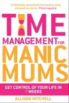 Time Management For Manic Mums ebook by Allison Mitchell
