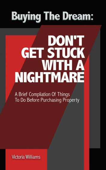 Buying the Dream: Don'T Get Stuck with a Nightmare - A Brief Compilation of Things to Do Before Purchasing Property ebook by Victoria Williams