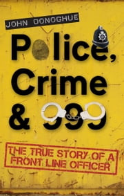 Police, Crime & 999: The True Story of a Front Line Officer - The True Story of a Front Line Officer ebook by John Donoghue