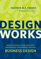 Design Works - How to Tackle Your Toughest Innovation Challenges through Business Design ebook by Heather Fraser