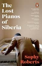 The Lost Pianos of Siberia - A Sunday Times Book of 2020 ebook by Sophy Roberts